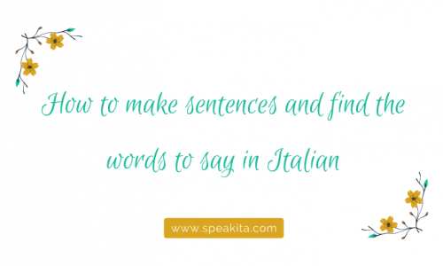 How to make sentences and find the words to say in Italian